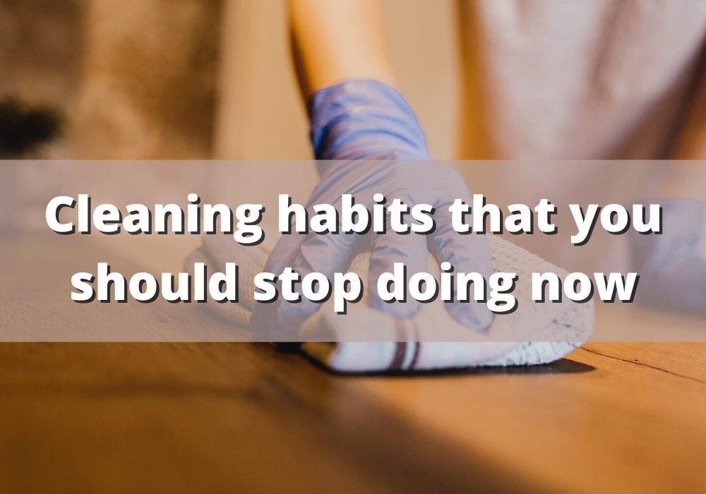 Cleaning habits that you should stop doing now