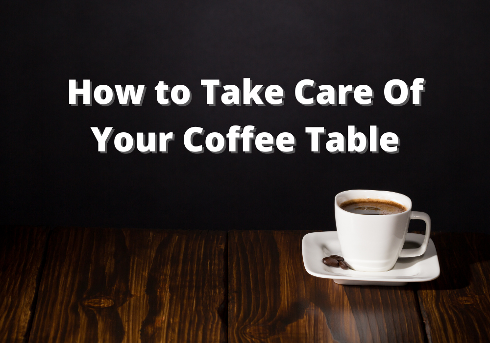 How to Care for Your Coffee Table